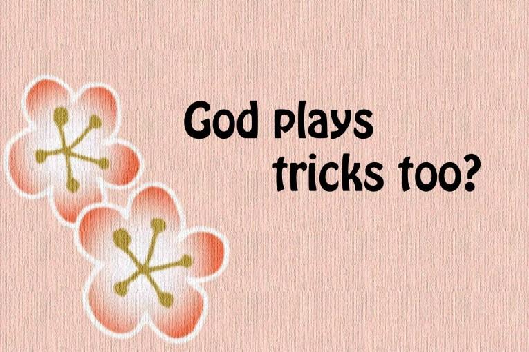 God plays tricks too ?