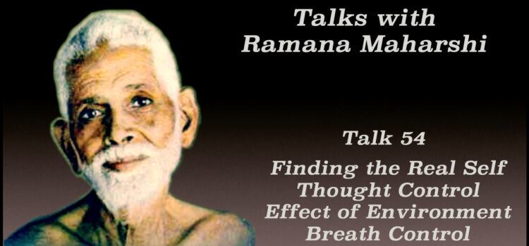 Talk 54. Finding the Real Self, Thought Control, Effect of Environment, Breath Control